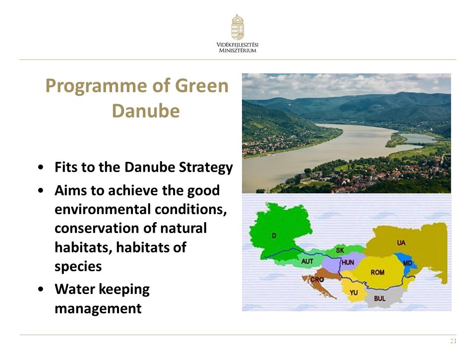 21 Programme of Green Danube Fits to the Danube Strategy Aims to achieve the good environmental conditions, conservation of natural habitats, habitats