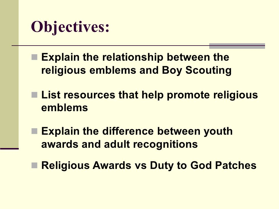 Objectives: Explain the relationship between the religious emblems and Boy Scouting List resources that help promote religious emblems Explain the difference between youth awards and adult recognitions Religious Awards vs Duty to God Patches