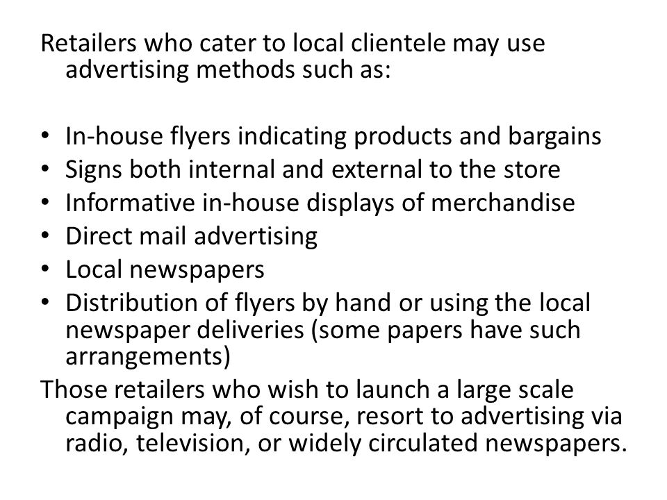 Retailers who cater to local clientele may use advertising methods such as: In-house flyers indicating products and bargains Signs both internal and external to the store Informative in-house displays of merchandise Direct mail advertising Local newspapers Distribution of flyers by hand or using the local newspaper deliveries (some papers have such arrangements) Those retailers who wish to launch a large scale campaign may, of course, resort to advertising via radio, television, or widely circulated newspapers.