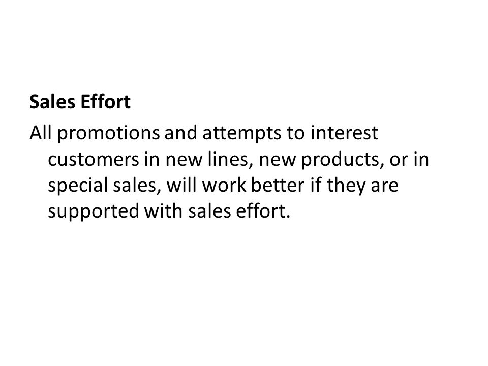 Sales Effort All promotions and attempts to interest customers in new lines, new products, or in special sales, will work better if they are supported with sales effort.