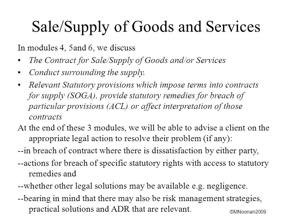 ©MNoonan2009 Australian Consumer Law Section 2 definition Goods includes: (a)ships, aircraft and other vehicles; and (b)Animals, including fish; and (c)Minerals, trees and crops, whether on, under or attached to land or not; and (d)Gas and electricity; and (e)Computer software; and second-hand goods; and (f)Any component part of, or accessory to, goods.