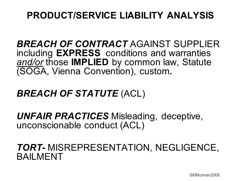 ©MNoonan2009 Change in the law 2011 As of 1/1/2011, many statutory provisions formerly contained in the Trade Practices Act or State Fair Trading Acts are now contained in the Australian Consumer Law (ACL) or ASIC Act for financial transactions, in the same or similar terms.