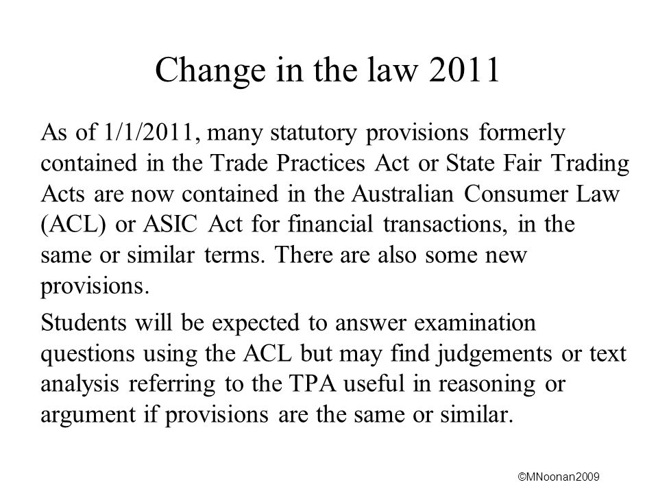 ©MNoonan2009 Definition of Consumer-ACL Acquiring services as a consumer (3) A person is taken to have acquired particular services as a consumer if, and only if: (a) the amount paid or payable for the services, as worked out under subsections (4) to (9) did not exceed; (i) $40,000; or (ii) if a greater amount is prescribed for the purposes of subsection (1)(a)-that greater amount; or (b) the services were of a kind ordinarily acquired for personal, domestic or household use or consumption.