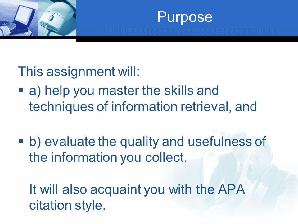 Purpose This assignment will:  a) help you master the skills and techniques of information retrieval, and  b) evaluate the quality and usefulness of the information you collect.