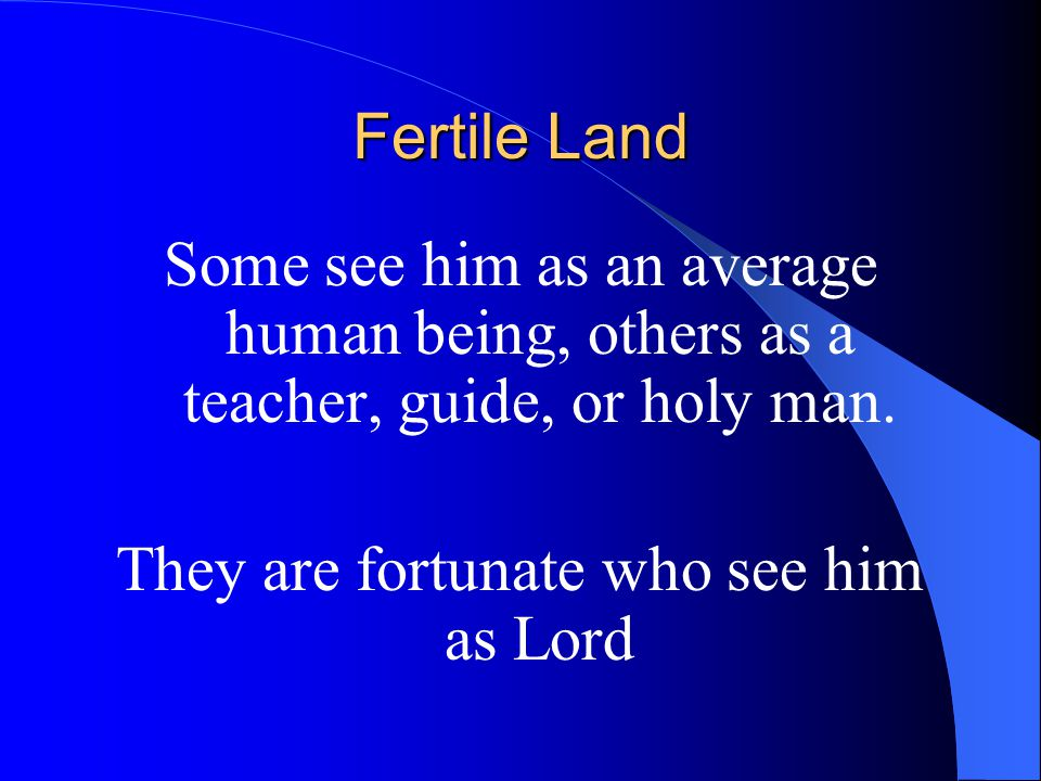 Fertile Land The Satguru responds to seekers in accordance with how they approach him