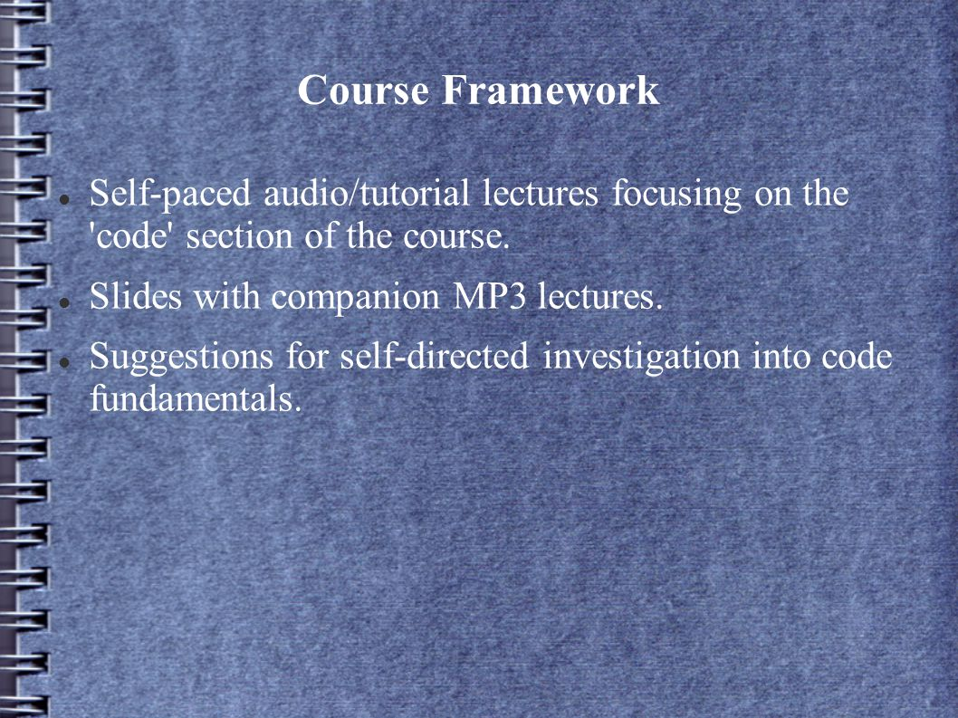 Course Framework Self-paced audio/tutorial lectures focusing on the code section of the course.