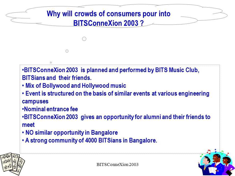 BITSConneXion 2003 Why will crowds of consumers pour into BITSConneXion 2003 ? BITSConneXion 2003 is planned and performed by BITS Music Club, BITSian