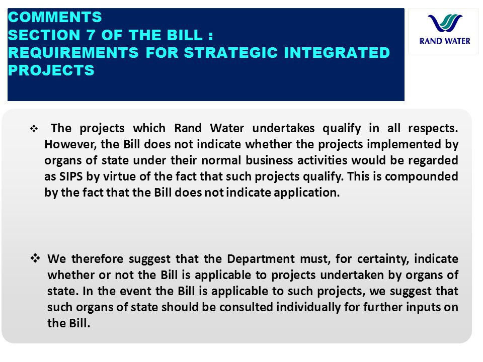 COMMENTS SECTION 7 OF THE BILL : REQUIREMENTS FOR STRATEGIC INTEGRATED PROJECTS  The projects which Rand Water undertakes qualify in all respects. Ho