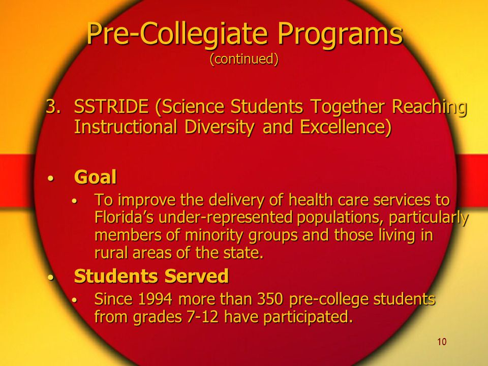 10 3.SSTRIDE (Science Students Together Reaching Instructional Diversity and Excellence) Goal Goal To improve the delivery of health care services to Florida's under-represented populations, particularly members of minority groups and those living in rural areas of the state.