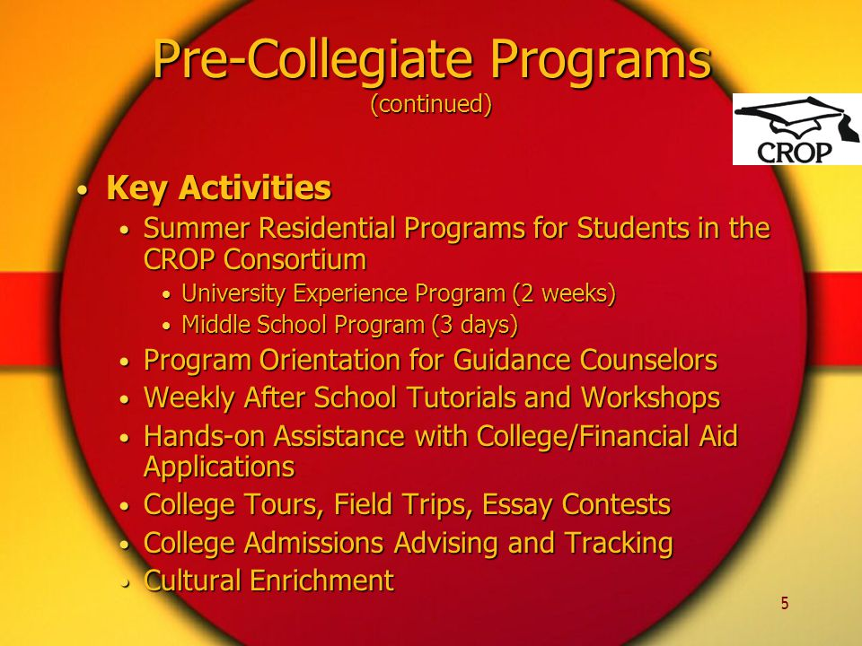 5 Key Activities Key Activities Summer Residential Programs for Students in the CROP Consortium Summer Residential Programs for Students in the CROP Consortium University Experience Program (2 weeks) University Experience Program (2 weeks) Middle School Program (3 days) Middle School Program (3 days) Program Orientation for Guidance Counselors Program Orientation for Guidance Counselors Weekly After School Tutorials and Workshops Weekly After School Tutorials and Workshops Hands-on Assistance with College/Financial Aid Applications Hands-on Assistance with College/Financial Aid Applications College Tours, Field Trips, Essay Contests College Tours, Field Trips, Essay Contests College Admissions Advising and Tracking College Admissions Advising and Tracking Cultural Enrichment Cultural Enrichment Pre-Collegiate Programs (continued)