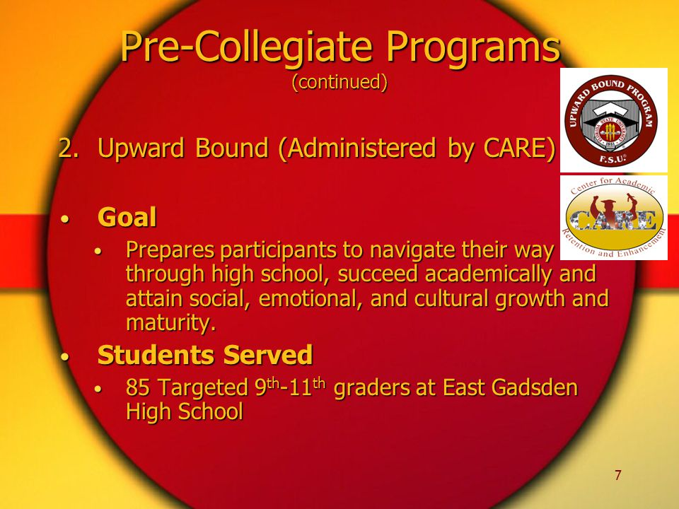 7 2.Upward Bound (Administered by CARE) Goal Goal Prepares participants to navigate their way through high school, succeed academically and attain social, emotional, and cultural growth and maturity.