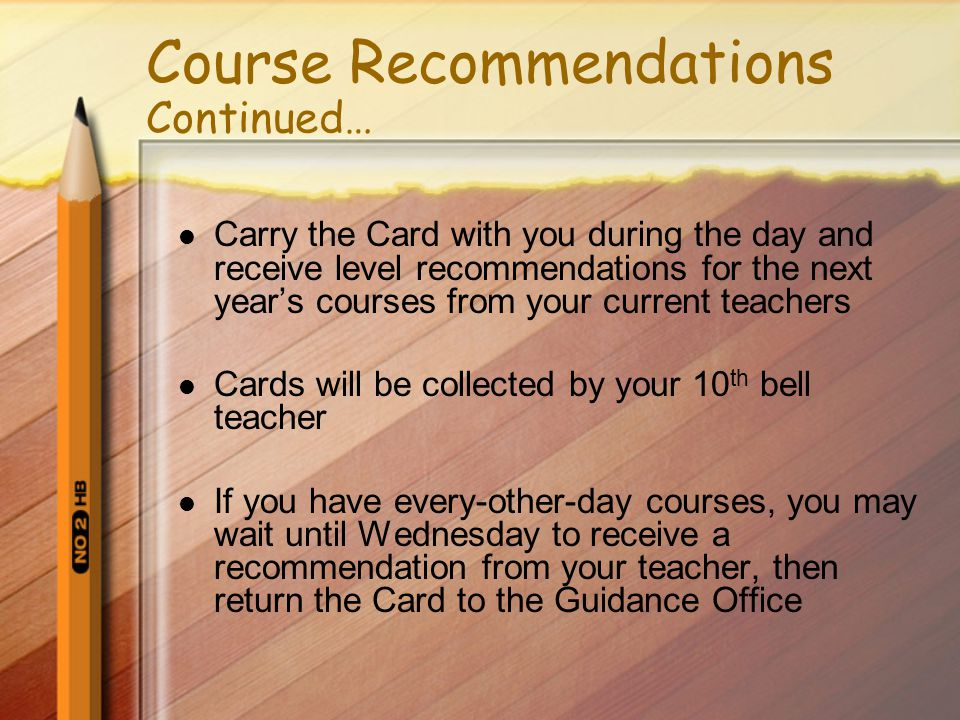 Course Recommendations Continued… Carry the Card with you during the day and receive level recommendations for the next year's courses from your current teachers Cards will be collected by your 10 th bell teacher If you have every-other-day courses, you may wait until Wednesday to receive a recommendation from your teacher, then return the Card to the Guidance Office