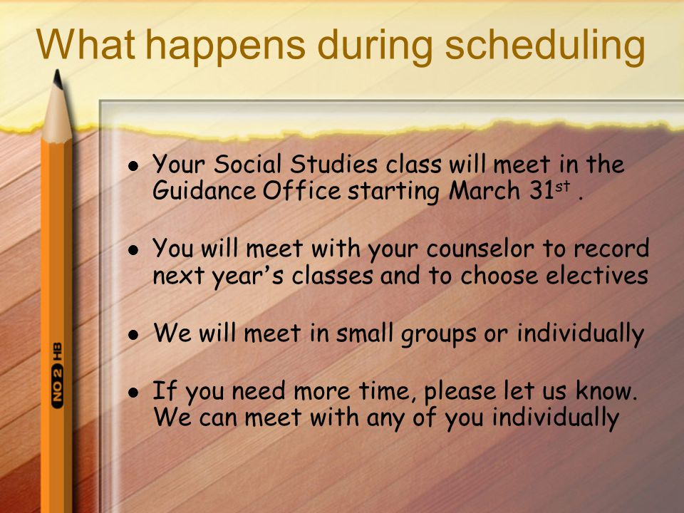 What happens during scheduling Your Social Studies class will meet in the Guidance Office starting March 31 st. You will meet with your counselor to r