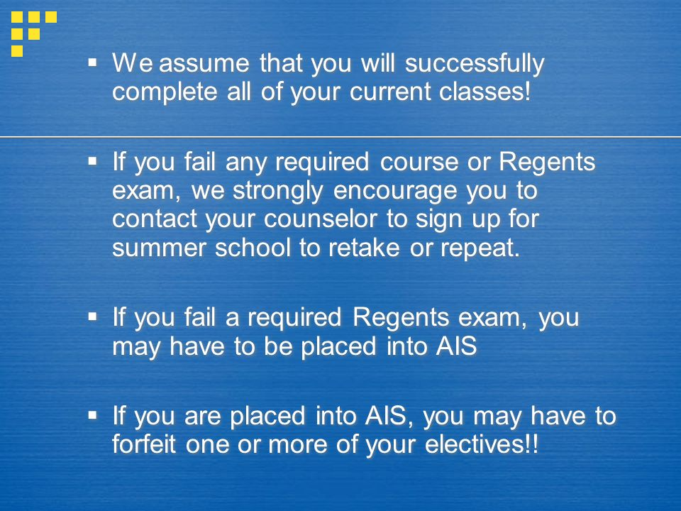  We assume that you will successfully complete all of your current classes!  If you fail any required course or Regents exam, we strongly encourage