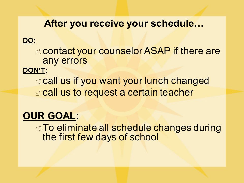 After you receive your schedule… DO:  contact your counselor ASAP if there are any errors DON'T:  call us if you want your lunch changed  call us to request a certain teacher OUR GOAL:  To eliminate all schedule changes during the first few days of school