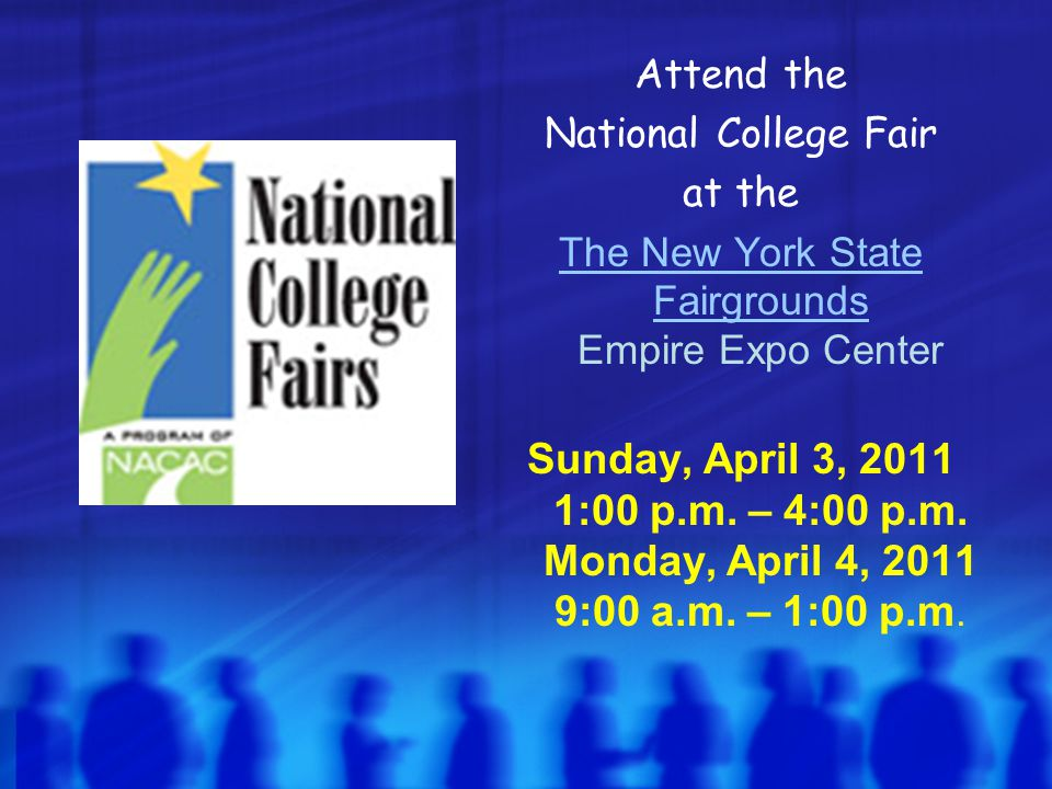 Attend the National College Fair at the The New York State Fairgrounds The New York State Fairgrounds Empire Expo Center Sunday, April 3, 2011 1:00 p.m.