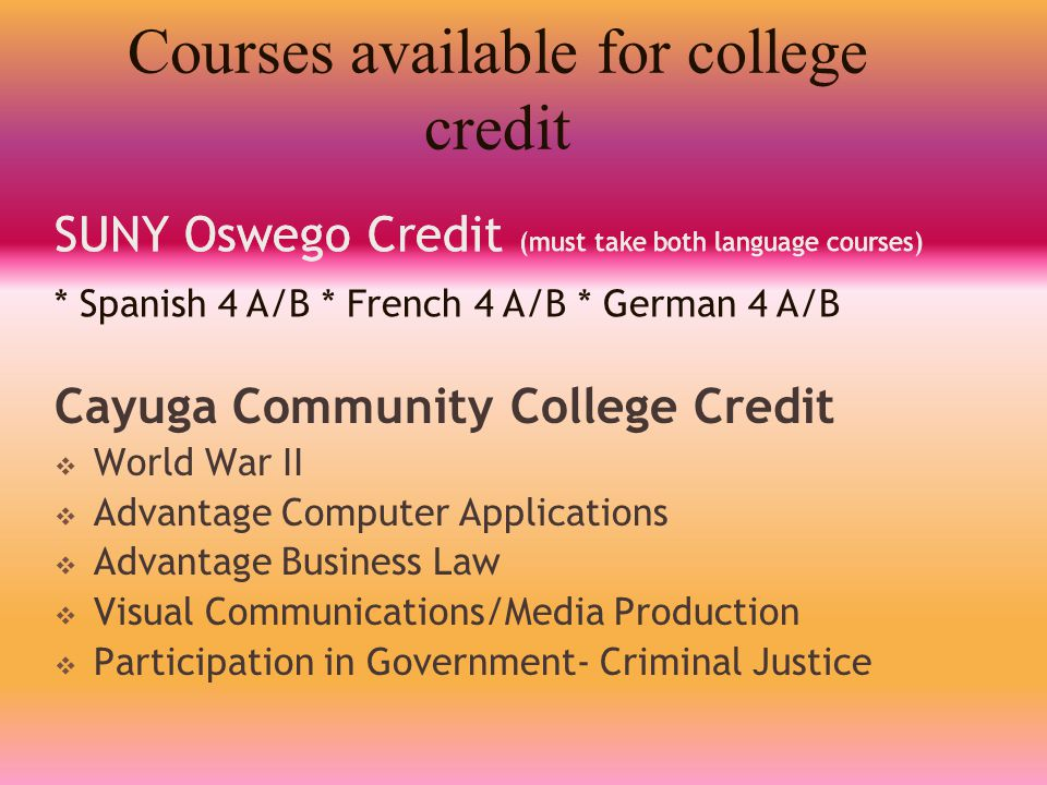 Courses available for college credit Cayuga Community College Credit  World War II  Advantage Computer Applications  Advantage Business Law  Visua