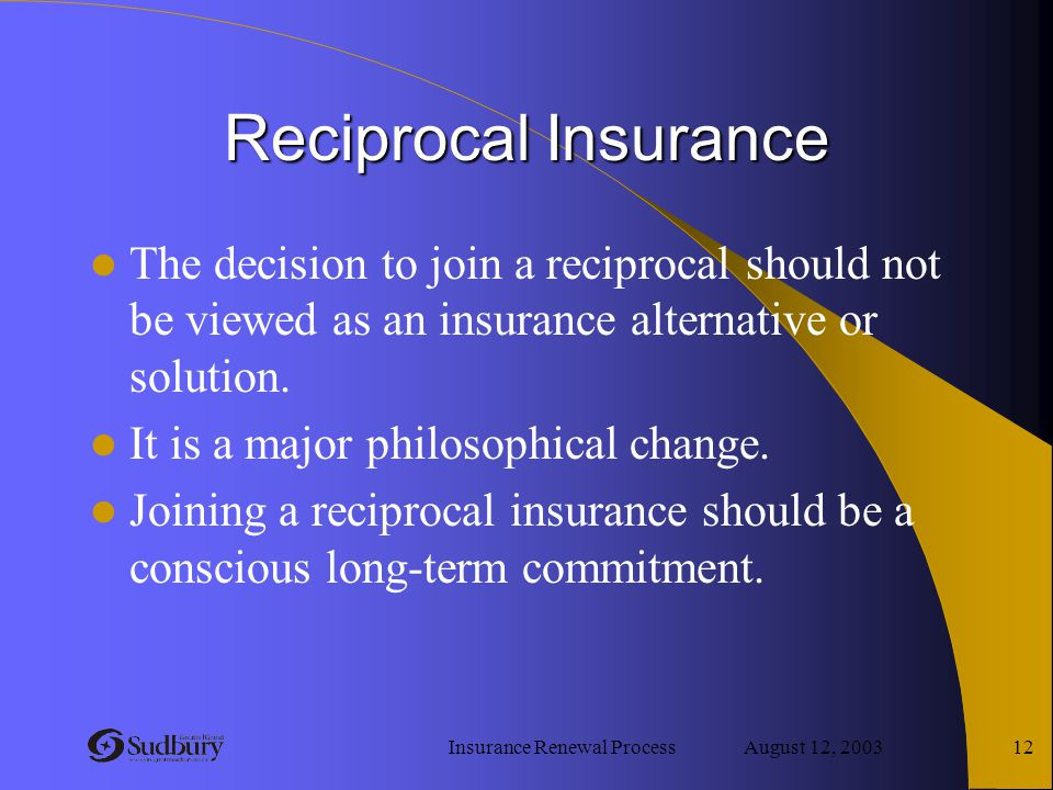 Insurance Renewal Process August 12, 2003 12 Reciprocal Insurance The decision to join a reciprocal should not be viewed as an insurance alternative o