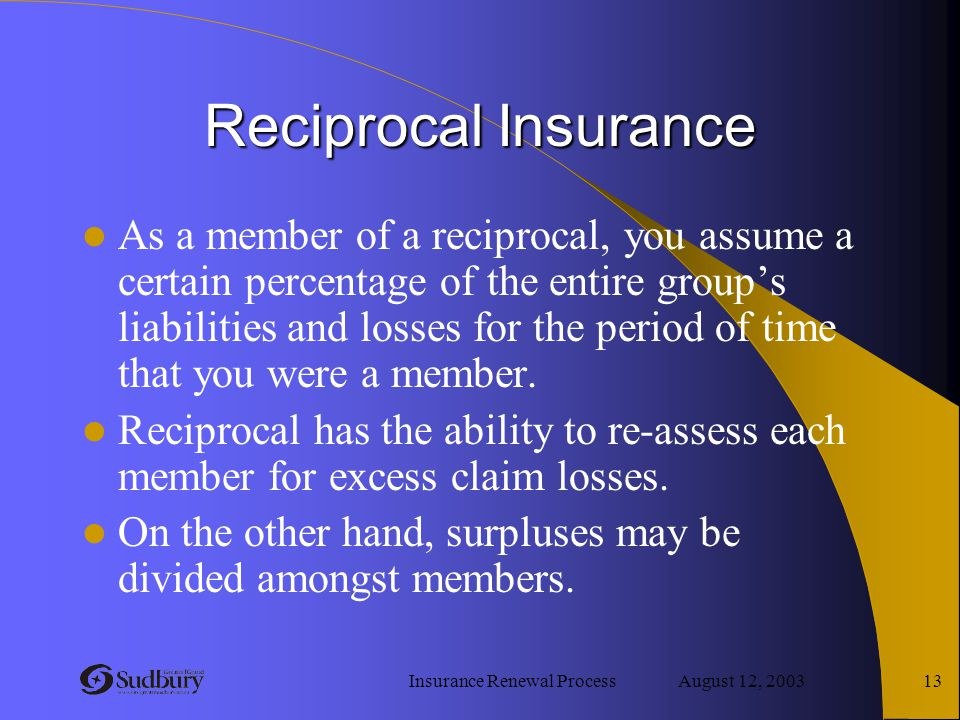 Insurance Renewal Process August 12, 2003 13 Reciprocal Insurance As a member of a reciprocal, you assume a certain percentage of the entire group's l