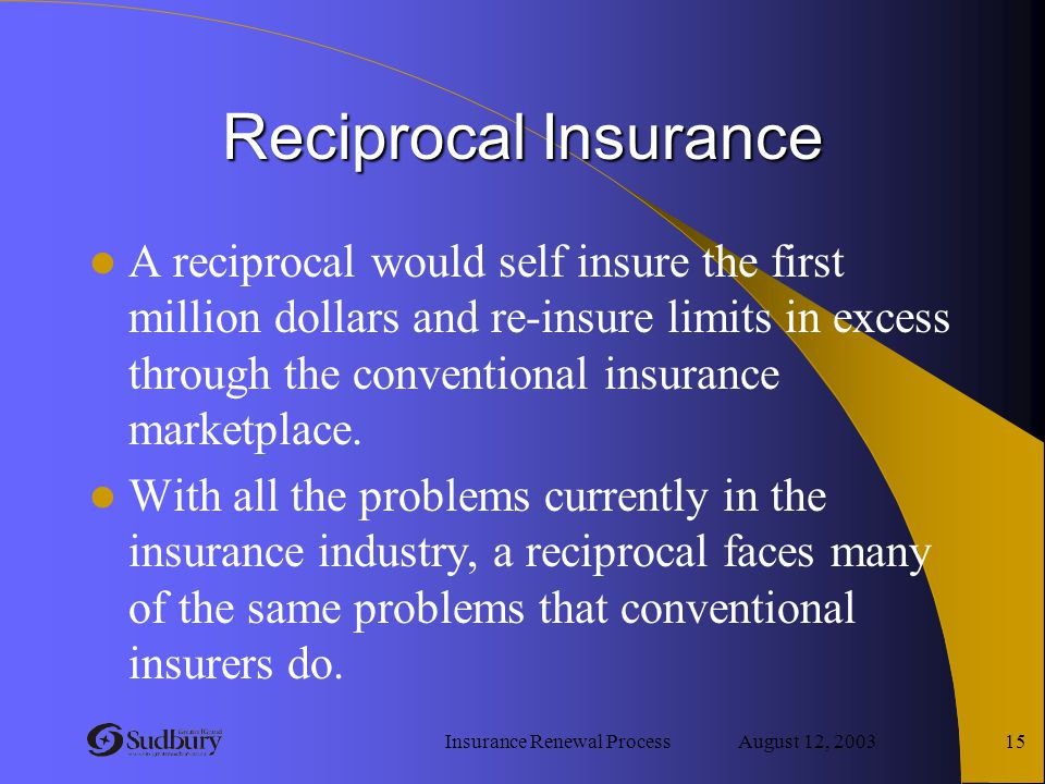 Insurance Renewal Process August 12, 2003 15 Reciprocal Insurance A reciprocal would self insure the first million dollars and re-insure limits in exc