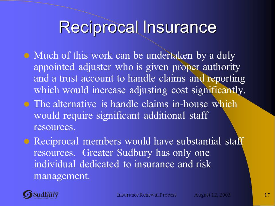 Insurance Renewal Process August 12, 2003 17 Reciprocal Insurance Much of this work can be undertaken by a duly appointed adjuster who is given proper
