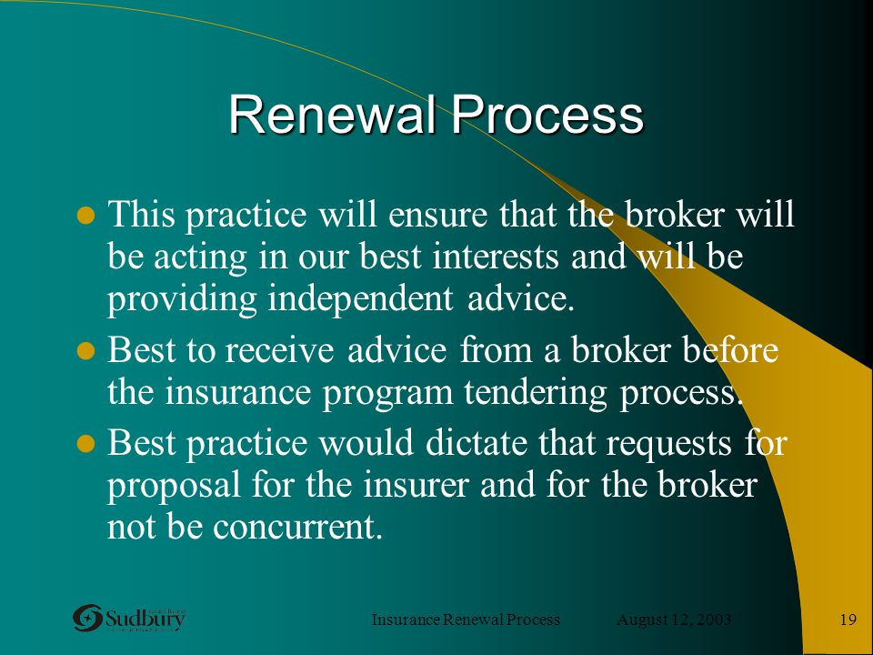 Insurance Renewal Process August 12, 2003 19 Renewal Process This practice will ensure that the broker will be acting in our best interests and will b
