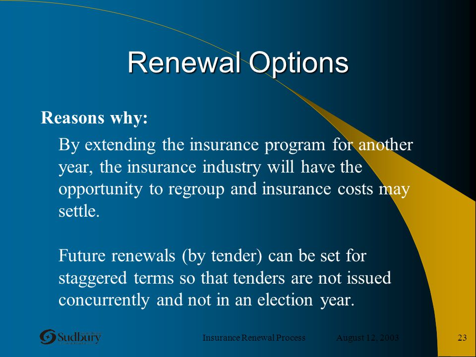 Insurance Renewal Process August 12, 2003 23 Renewal Options Reasons why: By extending the insurance program for another year, the insurance industry