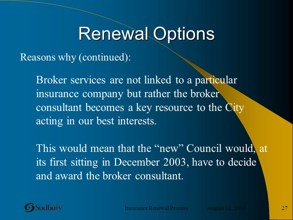 Insurance Renewal Process August 12, 2003 27 Renewal Options Broker services are not linked to a particular insurance company but rather the broker co