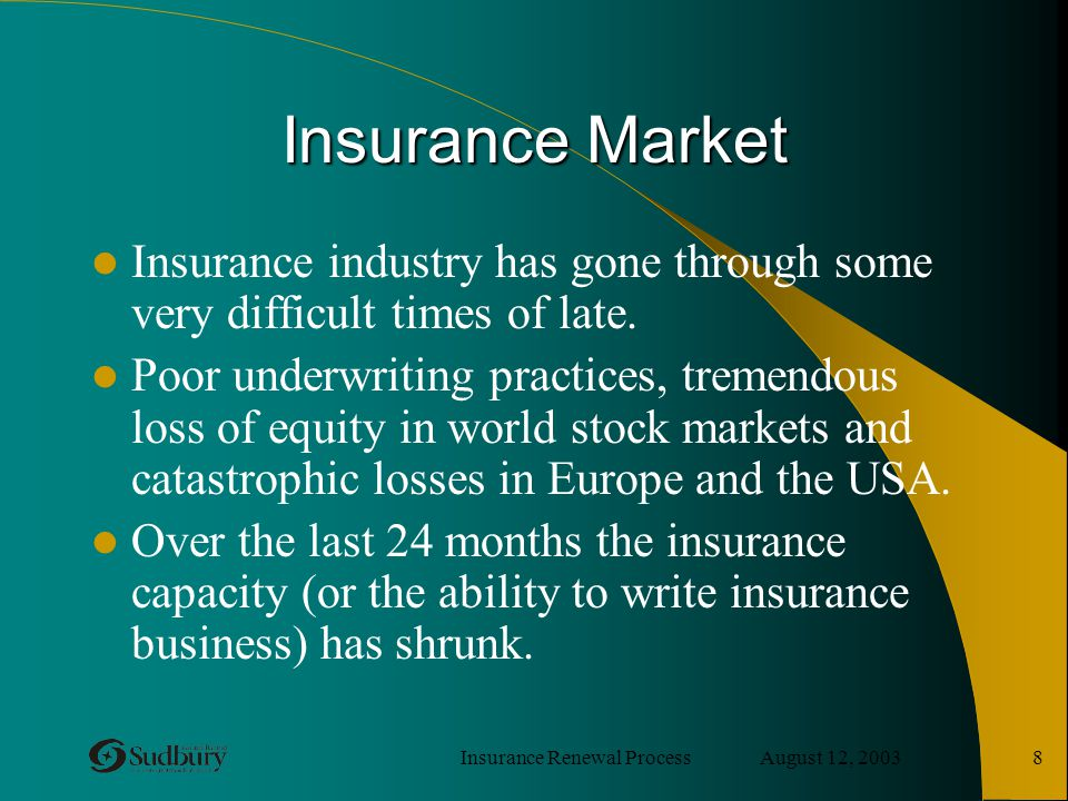 Insurance Renewal Process August 12, 2003 8 Insurance Market Insurance industry has gone through some very difficult times of late. Poor underwriting