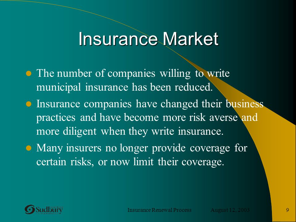 Insurance Renewal Process August 12, 2003 9 Insurance Market The number of companies willing to write municipal insurance has been reduced. Insurance