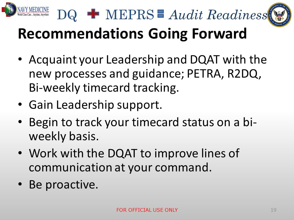 DQ MEPRS Audit Readiness Recommendations Going Forward Acquaint your Leadership and DQAT with the new processes and guidance; PETRA, R2DQ, Bi-weekly timecard tracking.