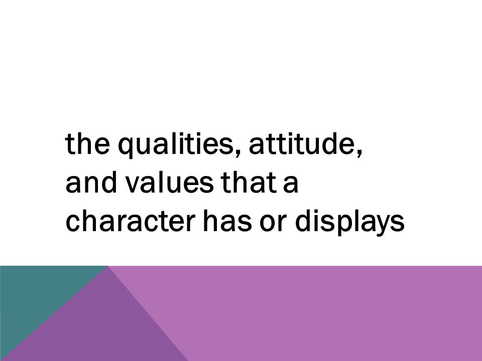 the qualities, attitude, and values that a character has or displays