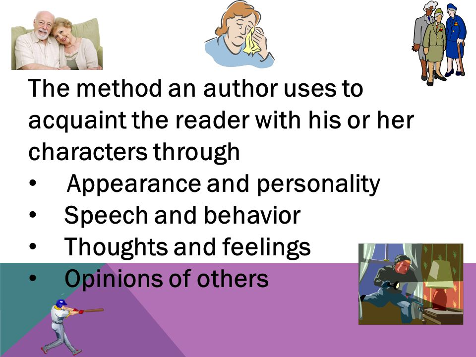 The method an author uses to acquaint the reader with his or her characters through Appearance and personality Speech and behavior Thoughts and feelings Opinions of others