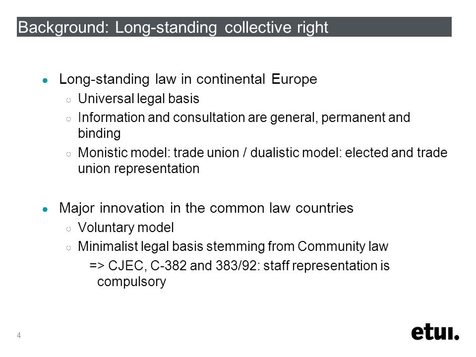 4 Background: Long-standing collective right ● Long-standing law in continental Europe ○ Universal legal basis ○ Information and consultation are general, permanent and binding ○ Monistic model: trade union / dualistic model: elected and trade union representation ● Major innovation in the common law countries ○ Voluntary model ○ Minimalist legal basis stemming from Community law => CJEC, C-382 and 383/92: staff representation is compulsory