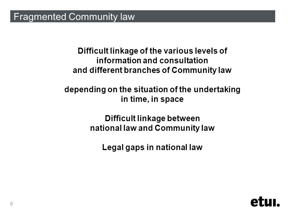 6 Fragmented Community law Difficult linkage of the various levels of information and consultation and different branches of Community law depending on the situation of the undertaking in time, in space Difficult linkage between national law and Community law Legal gaps in national law