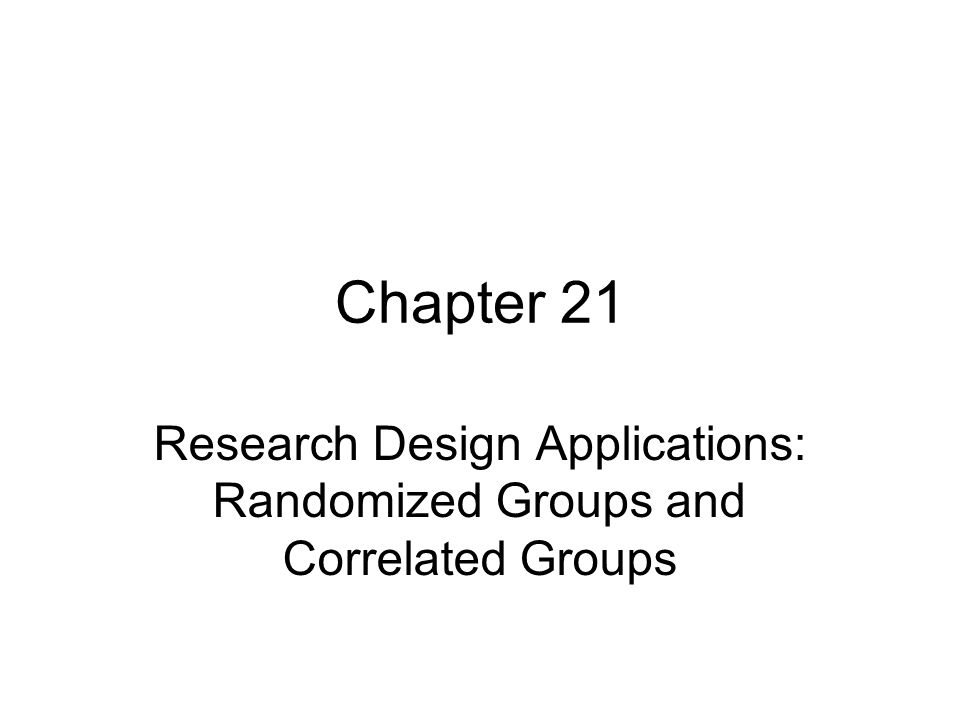 Chapter 21 Research Design Applications: Randomized Groups and Correlated Groups