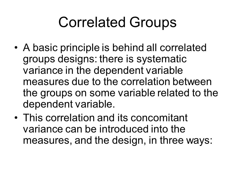 Correlated Groups A basic principle is behind all correlated groups designs: there is systematic variance in the dependent variable measures due to the correlation between the groups on some variable related to the dependent variable.