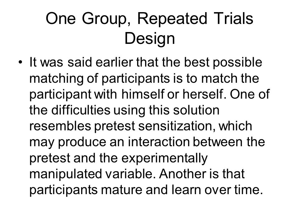One Group, Repeated Trials Design It was said earlier that the best possible matching of participants is to match the participant with himself or hers