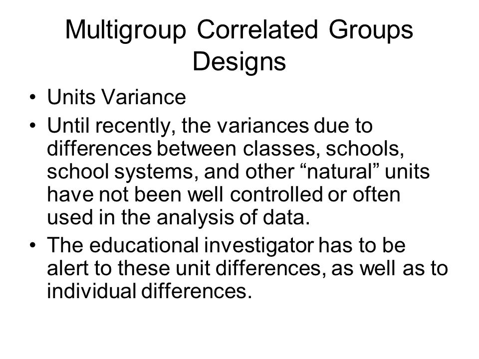 Multigroup Correlated Groups Designs Units Variance Until recently, the variances due to differences between classes, schools, school systems, and other natural units have not been well controlled or often used in the analysis of data.