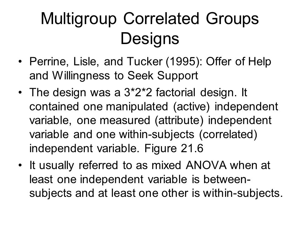 Multigroup Correlated Groups Designs Perrine, Lisle, and Tucker (1995): Offer of Help and Willingness to Seek Support The design was a 3*2*2 factorial design.