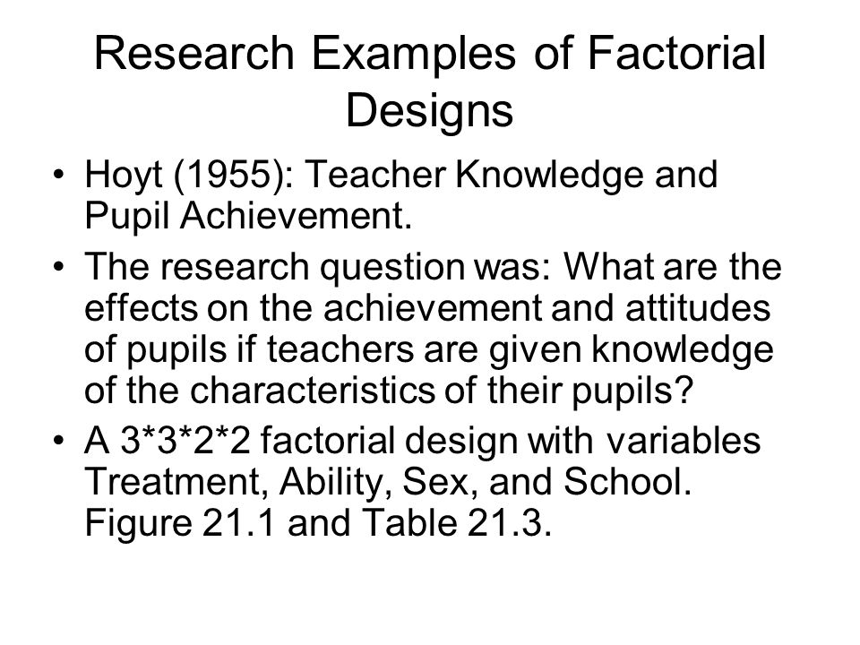 Research Examples of Factorial Designs Hoyt (1955): Teacher Knowledge and Pupil Achievement.