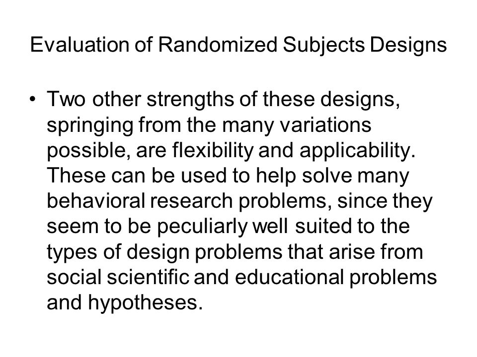 Evaluation of Randomized Subjects Designs Two other strengths of these designs, springing from the many variations possible, are flexibility and applicability.