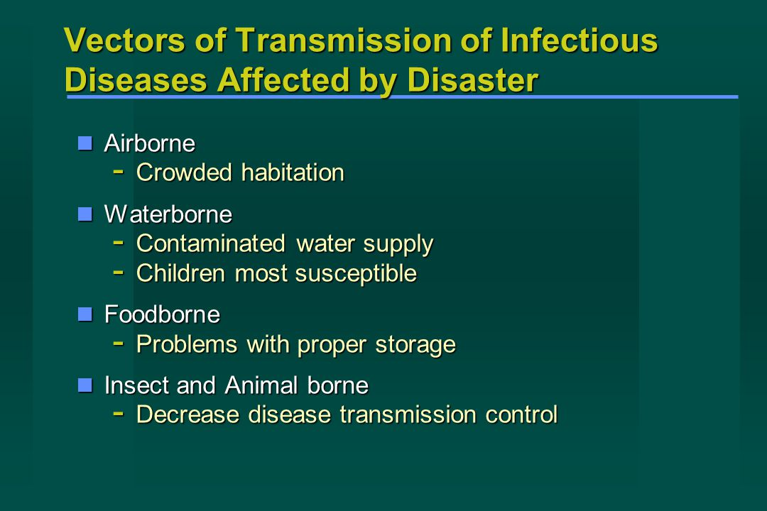 Vectors of Transmission of Infectious Diseases Affected by Disaster Airborne Airborne - Crowded habitation Waterborne Waterborne - Contaminated water supply - Children most susceptible Foodborne Foodborne - Problems with proper storage Insect and Animal borne Insect and Animal borne - Decrease disease transmission control