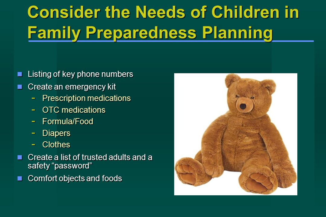 Consider the Needs of Children in Family Preparedness Planning Listing of key phone numbers Listing of key phone numbers Create an emergency kit Create an emergency kit - Prescription medications - OTC medications - Formula/Food - Diapers - Clothes Create a list of trusted adults and a safety password Create a list of trusted adults and a safety password Comfort objects and foods Comfort objects and foods