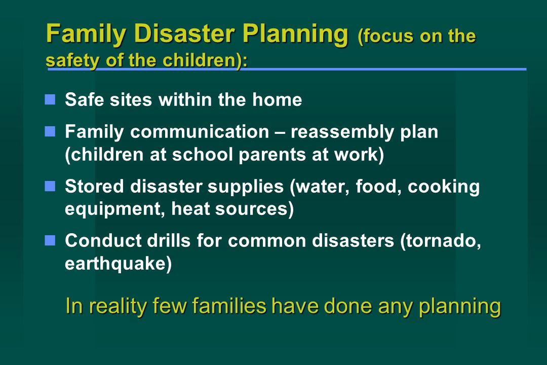 Family Disaster Planning (focus on the safety of the children): Safe sites within the home Family communication – reassembly plan (children at school parents at work) Stored disaster supplies (water, food, cooking equipment, heat sources) Conduct drills for common disasters (tornado, earthquake) In reality few families have done any planning
