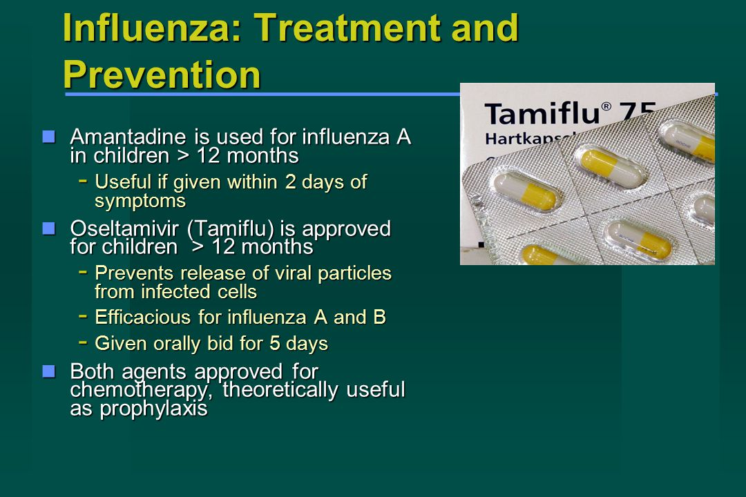 Influenza: Treatment and Prevention Amantadine is used for influenza A in children > 12 months Amantadine is used for influenza A in children > 12 months - Useful if given within 2 days of symptoms Oseltamivir (Tamiflu) is approved for children > 12 months Oseltamivir (Tamiflu) is approved for children > 12 months - Prevents release of viral particles from infected cells - Efficacious for influenza A and B - Given orally bid for 5 days Both agents approved for chemotherapy, theoretically useful as prophylaxis Both agents approved for chemotherapy, theoretically useful as prophylaxis