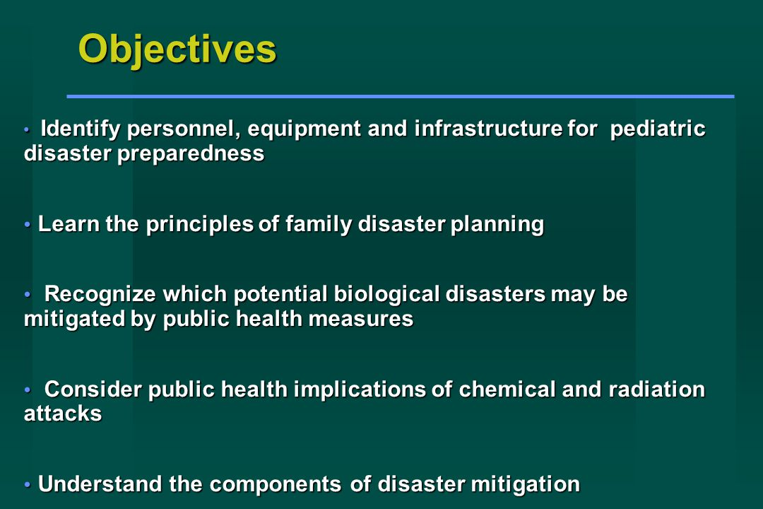 Identify personnel, equipment and infrastructure for pediatric disaster preparedness Identify personnel, equipment and infrastructure for pediatric disaster preparedness Learn the principles of family disaster planning Learn the principles of family disaster planning Recognize which potential biological disasters may be mitigated by public health measures Recognize which potential biological disasters may be mitigated by public health measures Consider public health implications of chemical and radiation attacks Consider public health implications of chemical and radiation attacks Understand the components of disaster mitigation Understand the components of disaster mitigation Objectives