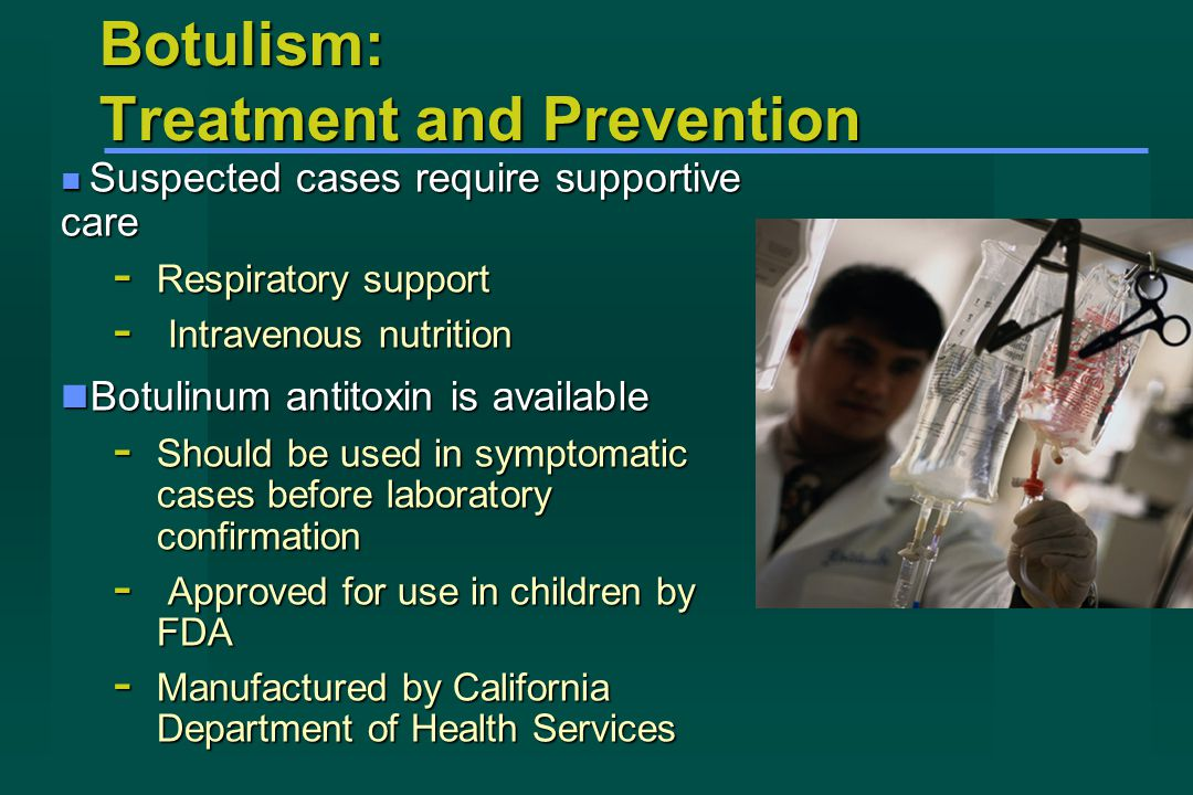 Botulism: Treatment and Prevention Suspected cases require supportive care Suspected cases require supportive care - Respiratory support - Intravenous nutrition Botulinum antitoxin is available Botulinum antitoxin is available - Should be used in symptomatic cases before laboratory confirmation - Approved for use in children by FDA - Manufactured by California Department of Health Services