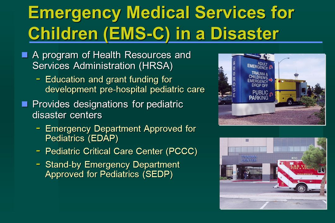 Emergency Medical Services for Children (EMS-C) in a Disaster A program of Health Resources and Services Administration (HRSA) A program of Health Resources and Services Administration (HRSA) - Education and grant funding for development pre-hospital pediatric care Provides designations for pediatric disaster centers Provides designations for pediatric disaster centers - Emergency Department Approved for Pediatrics (EDAP) - Pediatric Critical Care Center (PCCC) - Stand-by Emergency Department Approved for Pediatrics (SEDP)