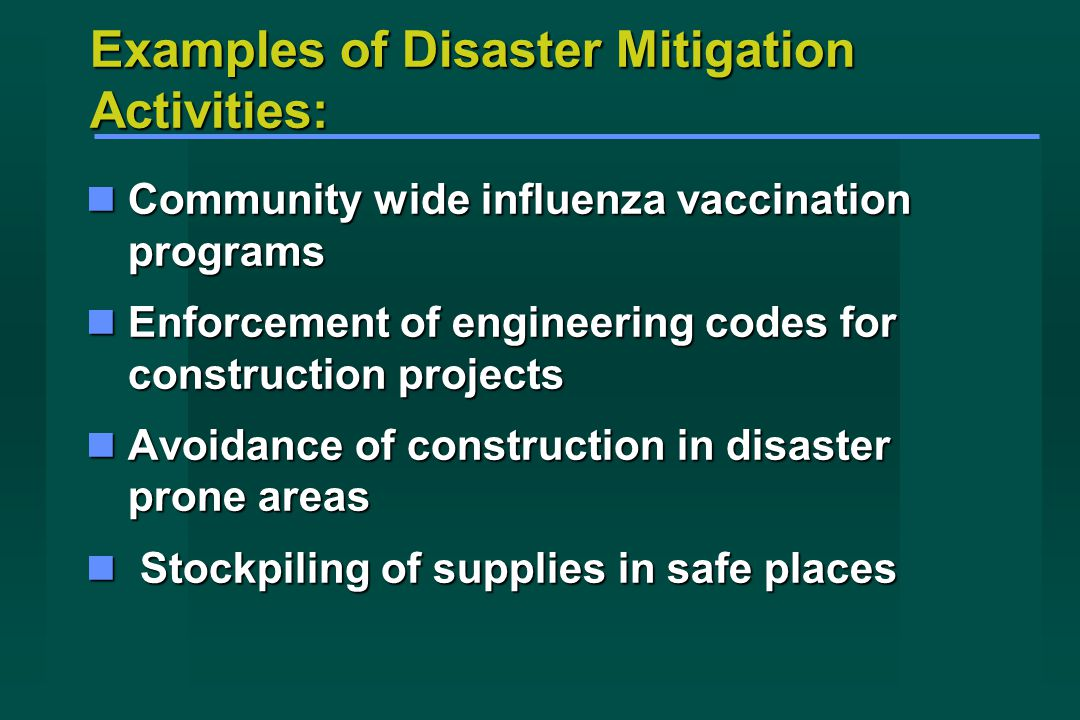 Examples of Disaster Mitigation Activities: Community wide influenza vaccination programs Community wide influenza vaccination programs Enforcement of engineering codes for construction projects Enforcement of engineering codes for construction projects Avoidance of construction in disaster prone areas Avoidance of construction in disaster prone areas Stockpiling of supplies in safe places Stockpiling of supplies in safe places